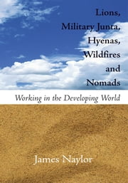Lions, Military Junta, Hyenas, Wildfires and Nomads ebook by James Naylor