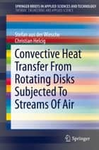 Convective Heat Transfer From Rotating Disks Subjected To Streams Of Air ebook by Stefan aus der Wiesche, Christian Helcig