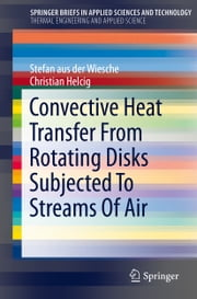 Convective Heat Transfer From Rotating Disks Subjected To Streams Of Air ebook by Stefan aus der Wiesche,Christian Helcig