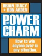 The Power of Charm - How to Win Anyone Over in Any Situation ebook by Brian Tracy, Ron Arden