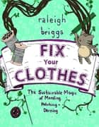 Fix Your Clothes - The Sustainable Magic of Mending, Patching, and Darning ebook by Raleigh Briggs, Raleigh Briggs