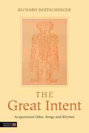 The Great Intent - Acupuncture Odes, Songs and Rhymes ebook by Richard Bertschinger,Harriet E J Lewars