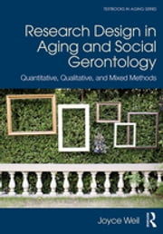 Research Design in Aging and Social Gerontology - Quantitative, Qualitative, and Mixed Methods ebook by Joyce Weil