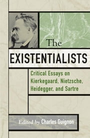 The Existentialists - Critical Essays on Kierkegaard, Nietzsche, Heidegger, and Sartre ebook by Charles B Guignon