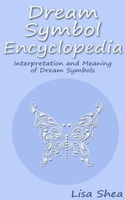 Dream Symbol Encyclopedia - Interpretation and Meaning of Dream Symbols ebook by Lisa Shea
