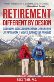 Retirement: Different by Design - Six Building Blocks Fundamentally Changing How Life After Work is Viewed, Planned For, and Lived ebook by Rick Steiner, Ph.D.