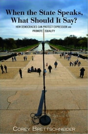 When the State Speaks, What Should It Say?: How Democracies Can Protect Expression and Promote Equality ebook by Brettschneider, Corey