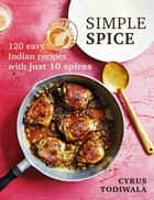 Simple Spice - 120 easy Indian recipes with just 10 spices ebook by Cyrus Todiwala