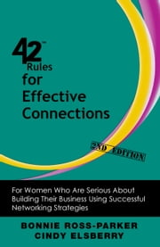 42 Rules for Effective Connections (2nd Edition) - For Women Who Are Serious About Building Their Business Using Successful Networking Strategies ebook by Bonnie Ross-Parker,Cindy Elsberry