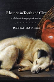 Rhetoric in Tooth and Claw - Animals, Language, Sensation ebook by Debra Hawhee