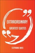 Extraordinary Greatest Quotes - Quick, Short, Medium Or Long Quotes. Find The Perfect Extraordinary Quotations For All Occasions - Spicing Up Letters, Speeches, And Everyday Conversations. ebook by Stephanie Bass