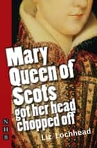 Mary Queen of Scots Got Her Head Chopped Off (NHB Modern Plays) eBook by Liz Lochhead