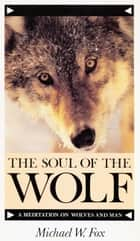 THE SOUL OF THE WOLF - A MEDITATION ON WOLVES AND MAN ebook by Michael Fox