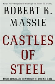 Castles of Steel - Britain, Germany, and the Winning of the Great War at Sea ebook by Robert K. Massie