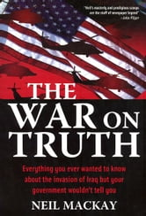War on Truth - Everything You Ever Wanted to Know About the Invasion of Iraq but Your Government Wouldn't Tell You ebook by Neil Mackay