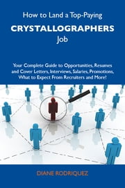 How to Land a Top-Paying Crystallographers Job: Your Complete Guide to Opportunities, Resumes and Cover Letters, Interviews, Salaries, Promotions, What to Expect From Recruiters and More ebook by Rodriquez Diane