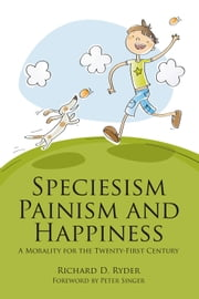 Speciesism, Painism and Happiness - A Morality for the Twenty-First Century ebook by Richard D. Ryder