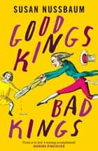 Good Kings, Bad Kings - 'Fiction at its best. A stunning accomplishment.' Barbara Kingsolver ebook by Susan Nussbaum