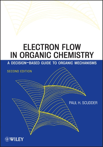 Electron Flow in Organic Chemistry - A Decision-Based Guide to Organic Mechanisms ebook by Paul H. Scudder