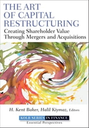 The Art of Capital Restructuring - Creating Shareholder Value through Mergers and Acquisitions ebook by H. Kent Baker,Halil Kiymaz