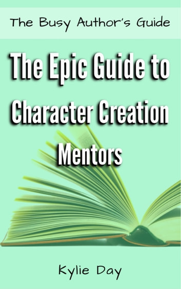 The Epic Guide to Character Creation: Mentors ebook by Kylie Day