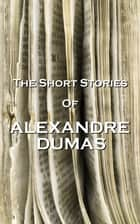 The Short Stories Of Alexandre Dumas ebook by Alexandre Dumas