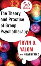 Theory and Practice of Group Psychotherapy, Fifth Edition ebook by Irvin D. Yalom,Molyn Leszcz