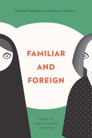 Familiar and Foreign - Identity in Iranian Film and Literature ebook by Manijeh Mannani,Veronica Thompson