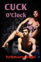 Cuck O'Clock (Small Penis Humiliation Cuckold Erotica) ebook by Roxanne Sweet