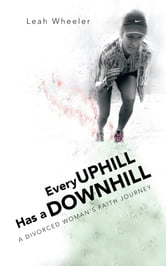 Every Uphill Has a Downhill - A Divorced Woman's Faith Journey ebook by Leah Wheeler