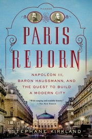 Paris Reborn - Napoléon III, Baron Haussmann, and the Quest to Build a Modern City ebook by Stephane Kirkland