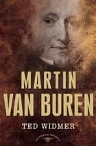 Martin Van Buren - The American Presidents Series: The 8th President, 1837-1841 ebook by Ted Widmer, Arthur M. Schlesinger Jr.