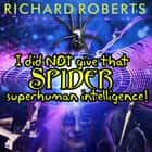 I Did NOT Give That Spider Superhuman Intelligence! audiobook by Richard Roberts