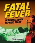 Fatal Fever - Tracking Down Typhoid Mary ebook by Gail Jarrow