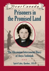 Dear Canada: Prisoners in the Promised Land - The Ukrainian Internment Diary of Anya Soloniuk, Spirit Lake, Quebec, 1914 ebook by Marsha Forchuk Skrypuch
