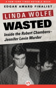 Wasted - Inside the Robert Chambers–Jennifer Levin Murder ebook by Linda Wolfe