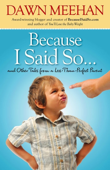 Because I Said So - And Other Tales from a Less-Than-Perfect Parent ebook by Dawn Meehan