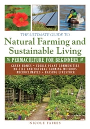 The Ultimate Guide to Natural Farming and Sustainable Living - Permaculture for Beginners ebook by Nicole Faires
