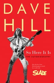 So Here It Is - How the Boy From Wolverhampton Rocked the World With Slade ebook by Dave Hill