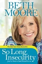 So Long, Insecurity - You've Been a Bad Friend to Us ebook by Beth Moore