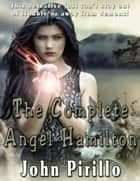 The Complete Angel Hamilton - Angel Hamilton ebook by John Pirillo