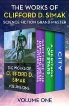 The Works of Clifford D. Simak Volume One - Grotto of the Dancing Deer and Other Stories, Heritage of Stars, and City ebook by Clifford D. Simak