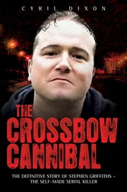 The Crossbow Cannibal: The Definitive Story of Stephen Griffiths¿the Self-Made Serial Killer ebook by Dixon, Cyril