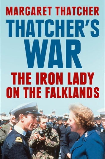 Thatcher's War: The Iron Lady on the Falklands ebook by Margaret Thatcher