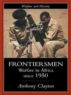 Frontiersmen - Warfare In Africa Since 1950 eBook by Anthony Clayton