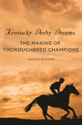 Kentucky Derby Dreams - The Making of Thoroughbred Champions ebook by Susan Nusser