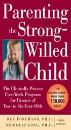 Parenting the Strong-Willed Child: The Clinically Proven Five-Week Program for Parents of Two- to Six-Year-Olds, Third Edition ebook by Rex Forehand,Nicholas Long