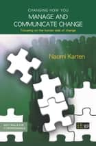 Changing how you manage and communicate change - Focusing on the human side of change ebook by Naomi Karten