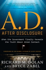 A.D. After Disclosure - When the Government Finally Reveals the Truth About Alien Contact ebook by Richard Dolan, Bryce Zabel, Jim Marrs