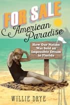 For Sale —American Paradise - How Our Nation Was Sold an Impossible Dream in Florida ebook by Willie Drye